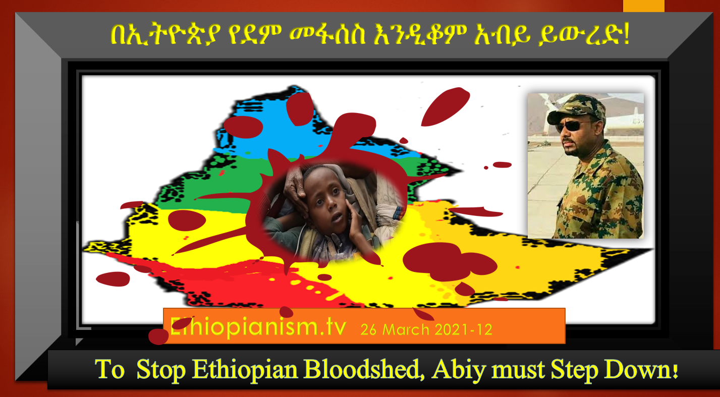 To  Stop Ethiopian Bloodshed, Abiy must Step Down! የደም መፋሰስ እንዲቆም አብይ ይውረድ 26 Mar 2021-12