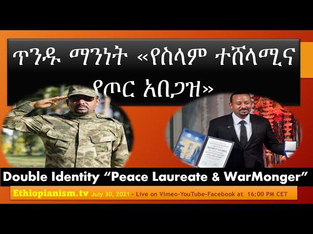 Abiy's Double Identity Peace Laureate & War-Monger የአብይ ጥንዱ ማንነት -የስላም ተሸላሚና የጦር አበጋዝ Jul 30, 2021-30